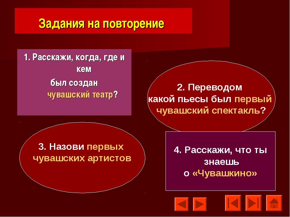 Задания на повторение 1. Расскажи, когда, где и кем был создан чувашский теат...