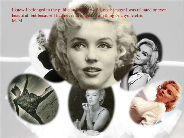 I knew I belonged to the public and to the world, not because I was talented...
