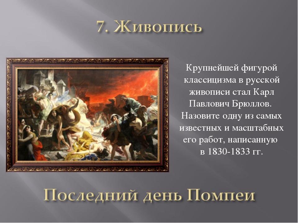 Крупнейшей фигурой классицизма в русской живописи стал Карл Павлович Брюллов....