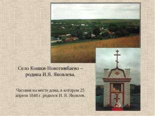 Село Кошки-Новотимбаево – родина И.Я. Яковлева. Часовня на месте дома, в кото