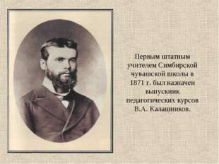Первым штатным учителем Симбирской чувашской школы в 1871 г. был назначен вып