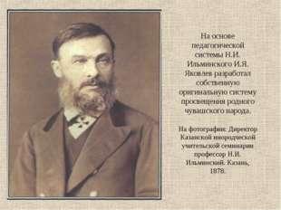 На основе педагогической системы Н.И. Ильминского И.Я. Яковлев разработал соб