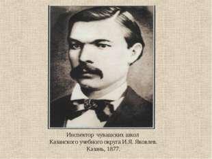 Инспектор чувашских школ Казанского учебного округа И.Я. Яковлев. Казань, 1877.