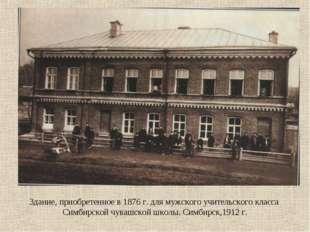 Здание, приобретенное в 1876 г. для мужского учительского класса Симбирской ч