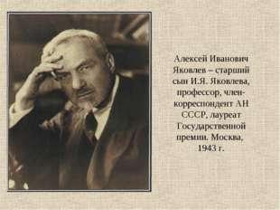 Алексей Иванович Яковлев – старший сын И.Я. Яковлева, профессор, член-корресп