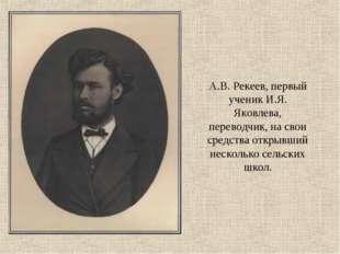 А.В. Рекеев, первый ученик И.Я. Яковлева, переводчик, на свои средства открыв
