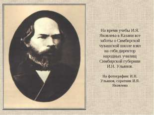 На время учебы И.Я. Яковлева в Казани все заботы о Симбирской чувашской школе