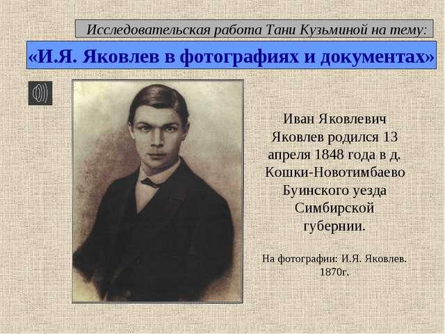 Иван Яковлевич Яковлев родился 13 апреля 1848 года в д. Кошки-Новотимбаево Бу...