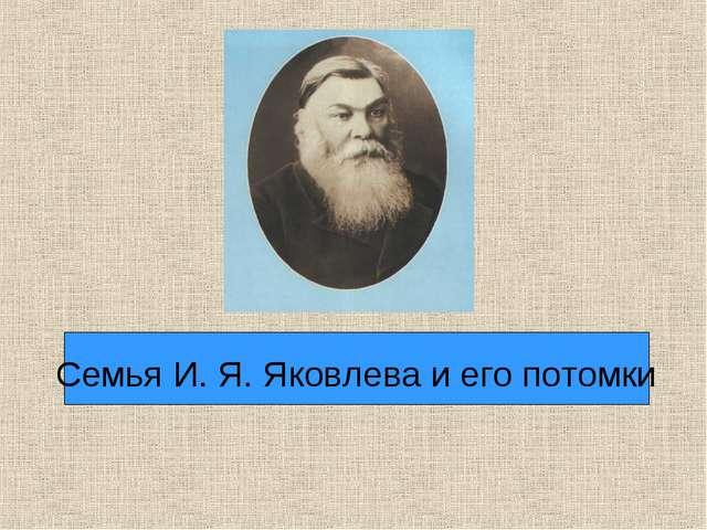 Семья И. Я. Яковлева и его потомки