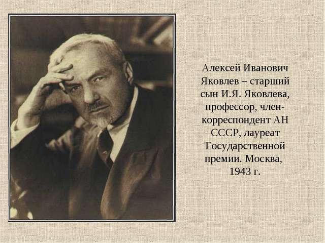 Алексей Иванович Яковлев – старший сын И.Я. Яковлева, профессор, член-корресп...