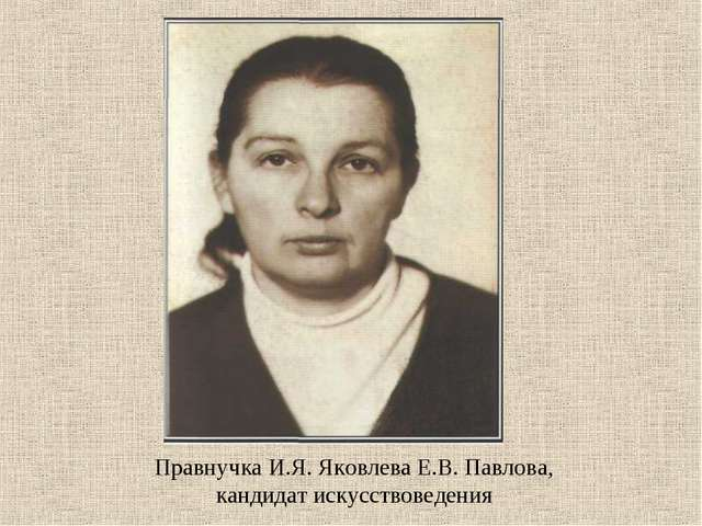 Правнучка И.Я. Яковлева Е.В. Павлова, кандидат искусствоведения