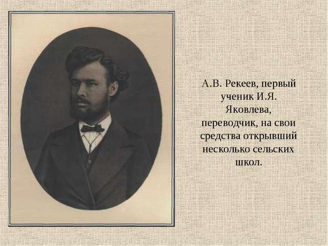 А.В. Рекеев, первый ученик И.Я. Яковлева, переводчик, на свои средства открыв...