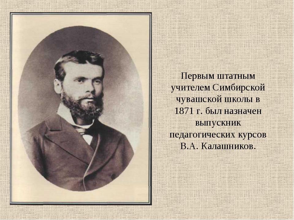 Первым штатным учителем Симбирской чувашской школы в 1871 г. был назначен вып...