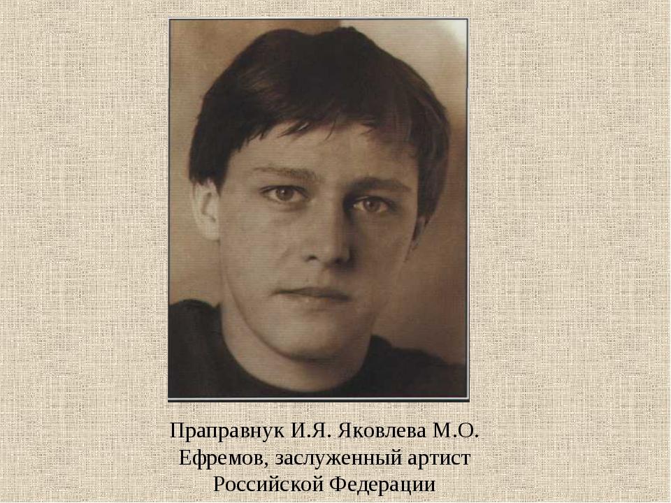 Праправнук И.Я. Яковлева М.О. Ефремов, заслуженный артист Российской Федерации