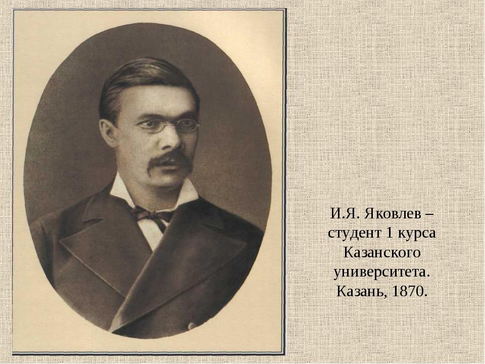 И.Я. Яковлев – студент 1 курса Казанского университета. Казань, 1870.