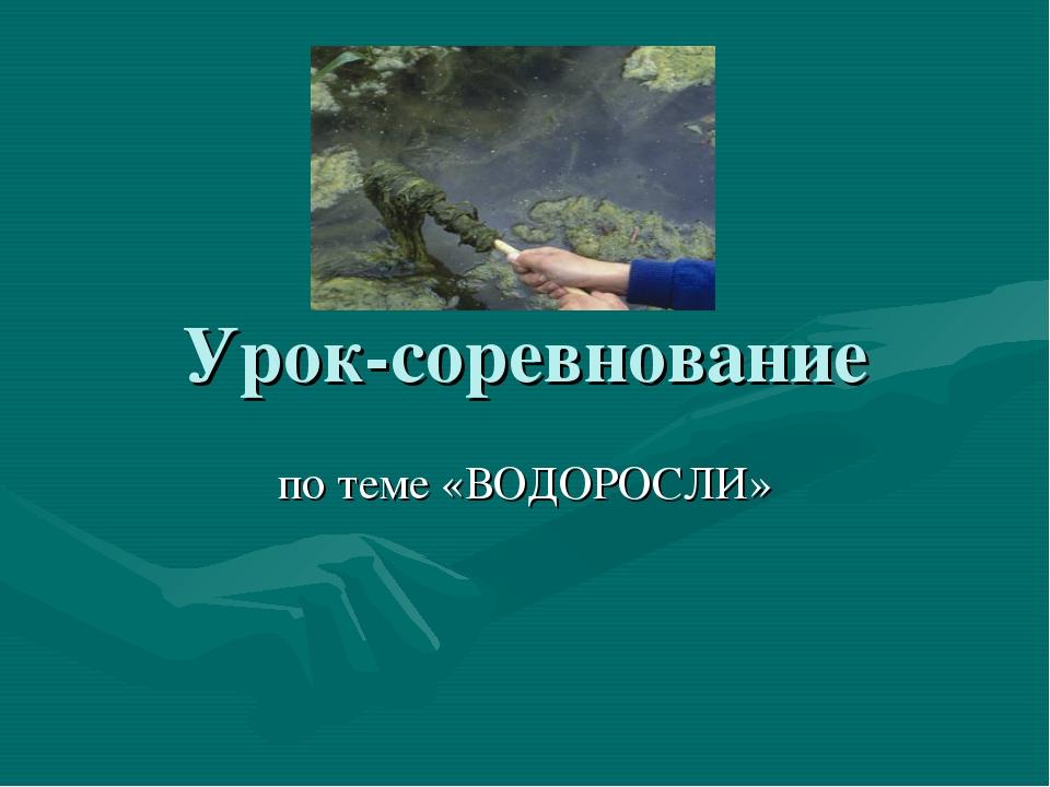 Урок-соревнование по теме «ВОДОРОСЛИ»
