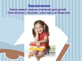 Заключение Книги имеют важное значение для детей. Они обучают, поучают, учат