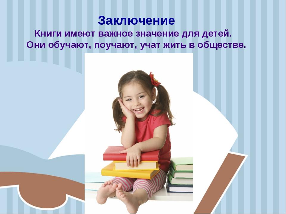 Заключение Книги имеют важное значение для детей. Они обучают, поучают, учат...