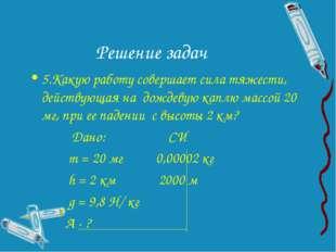 Решение задач 5.Какую работу совершает сила тяжести, действующая на дождевую