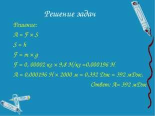 Решение задач Решение: А = F × S S = h F = m × g F = 0, 00002 кг × 9,8 Н/кг =