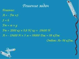 Решение задач Решение: А = - Fт ×S S = h Fт = m × g Fт = 2000 кг × 9,8 Н/ кг
