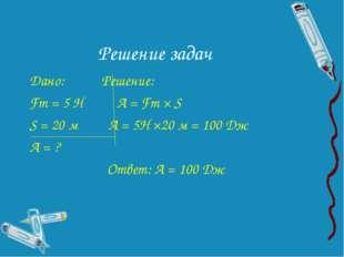 Решение задач Дано: Решение: Fт = 5 Н А = Fт × S S = 20 м А = 5Н ×20 м = 100