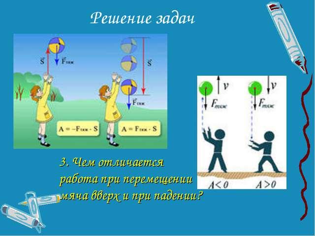 Решение задач 3. Чем отличается работа при перемещении мяча вверх и при паден...
