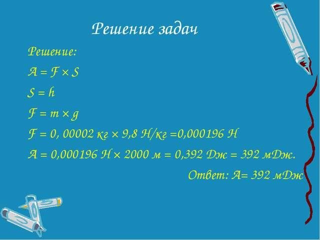 Решение задач Решение: А = F × S S = h F = m × g F = 0, 00002 кг × 9,8 Н/кг =...