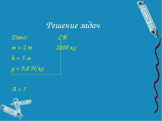 Решение задач Дано: СИ m = 2 т 2000 кг h = 5 м g = 9,8 Н/кг А = ?