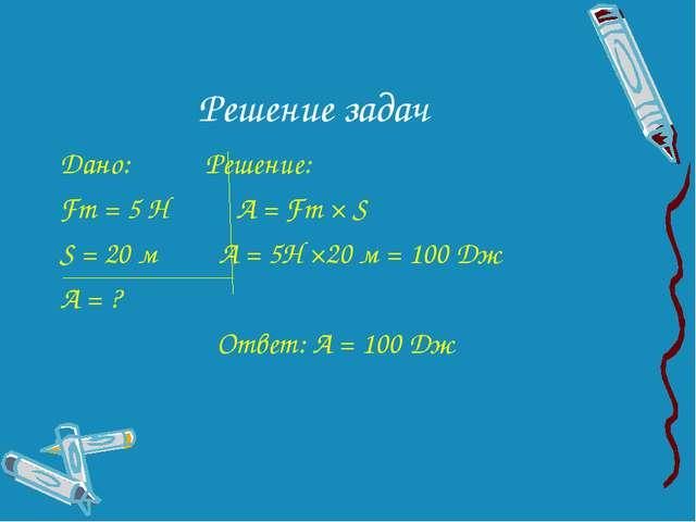Решение задач Дано: Решение: Fт = 5 Н А = Fт × S S = 20 м А = 5Н ×20 м = 100...