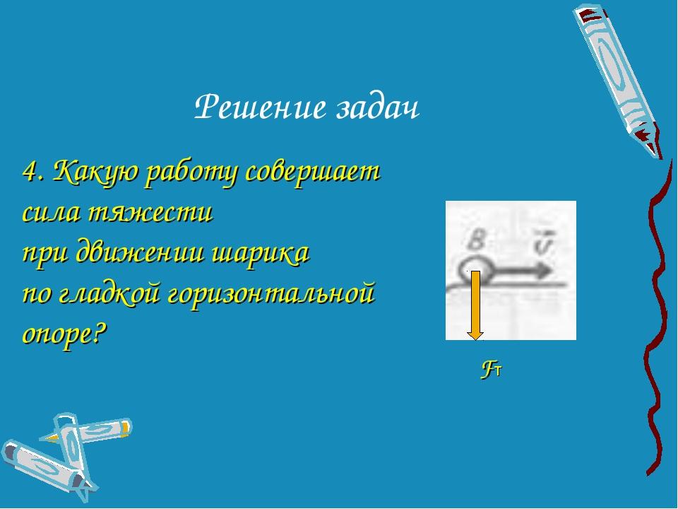Решение задач Fт 4. Какую работу совершает сила тяжести при движении шарика п...