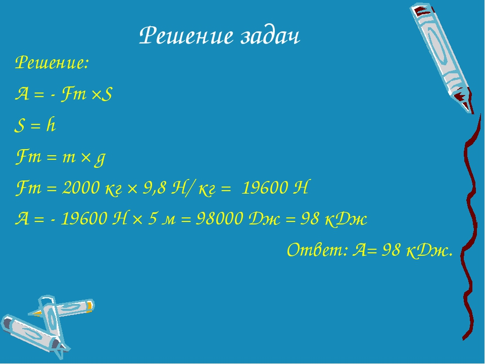 Решение задач Решение: А = - Fт ×S S = h Fт = m × g Fт = 2000 кг × 9,8 Н/ кг...