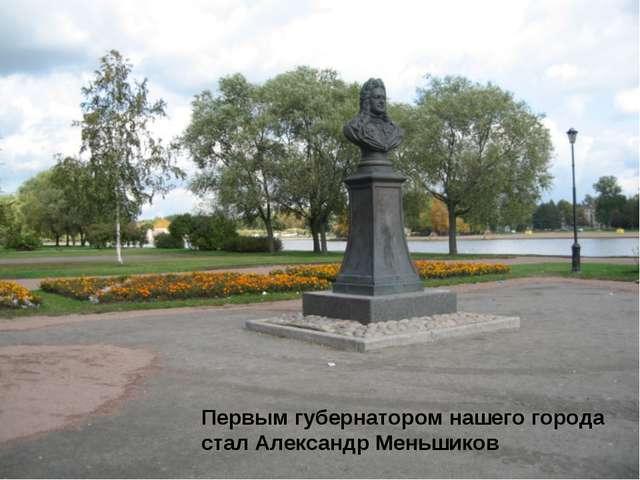 Первым губернатором нашего города стал Александр Меньшиков