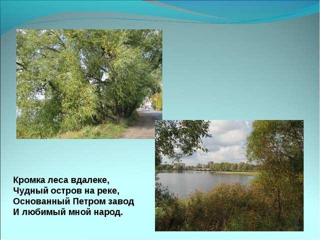 Кромка леса вдалеке, Чудный остров на реке, Основанный Петром завод И любимый...