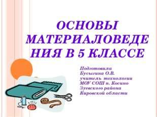 ОСНОВЫ МАТЕРИАЛОВЕДЕНИЯ В 5 КЛАССЕ Подготовила Бусыгина О.В. учитель технолог