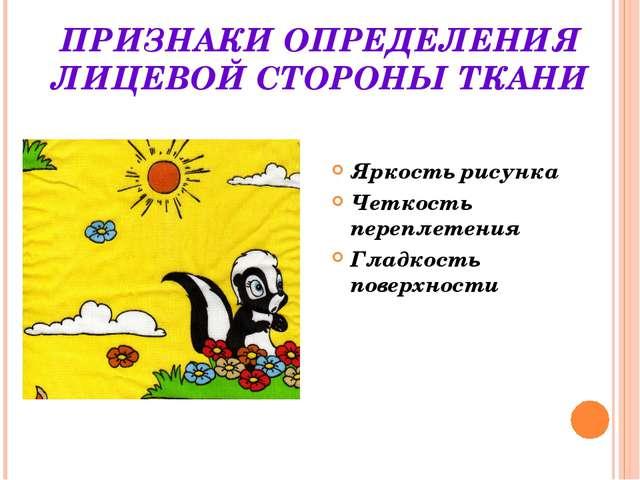 ПРИЗНАКИ ОПРЕДЕЛЕНИЯ ЛИЦЕВОЙ СТОРОНЫ ТКАНИ Яркость рисунка Четкость переплете...