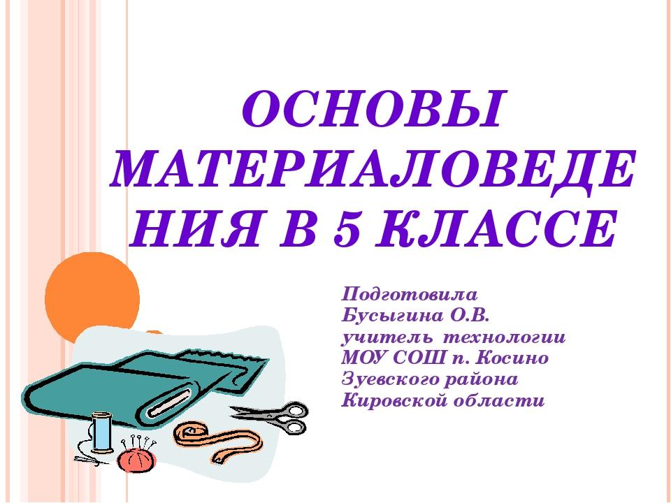 ОСНОВЫ МАТЕРИАЛОВЕДЕНИЯ В 5 КЛАССЕ Подготовила Бусыгина О.В. учитель технолог...
