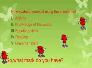 Now evaluate yourself using these criterion! Activity Knowledge of the words