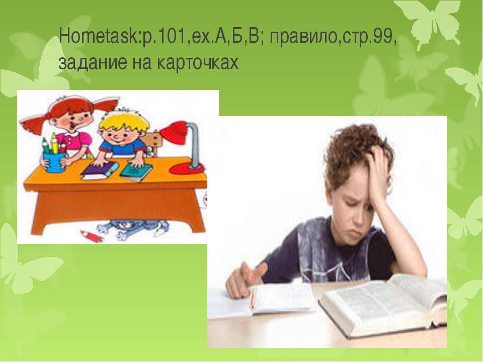 Hometask:p.101,ex.А,Б,В; правило,стр.99, задание на карточках