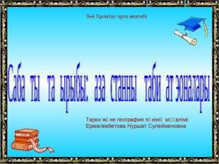 №4 Хромтау орта мектебі Тарих және география пәнінің мұғалімі: Ермагамбетова