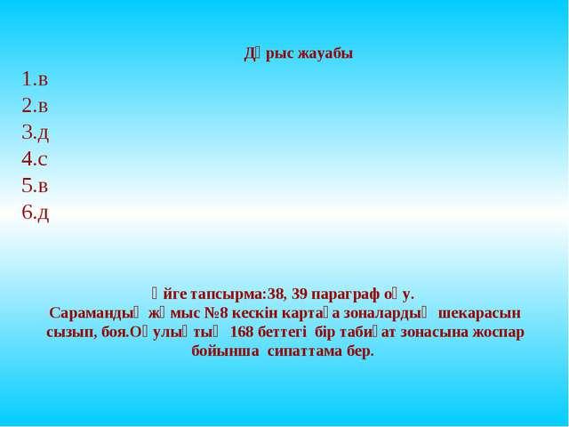 Дұрыс жауабы 1.в 2.в 3.д 4.с 5.в 6.д Үйге тапсырма:38, 39 параграф оқу. Сарам...