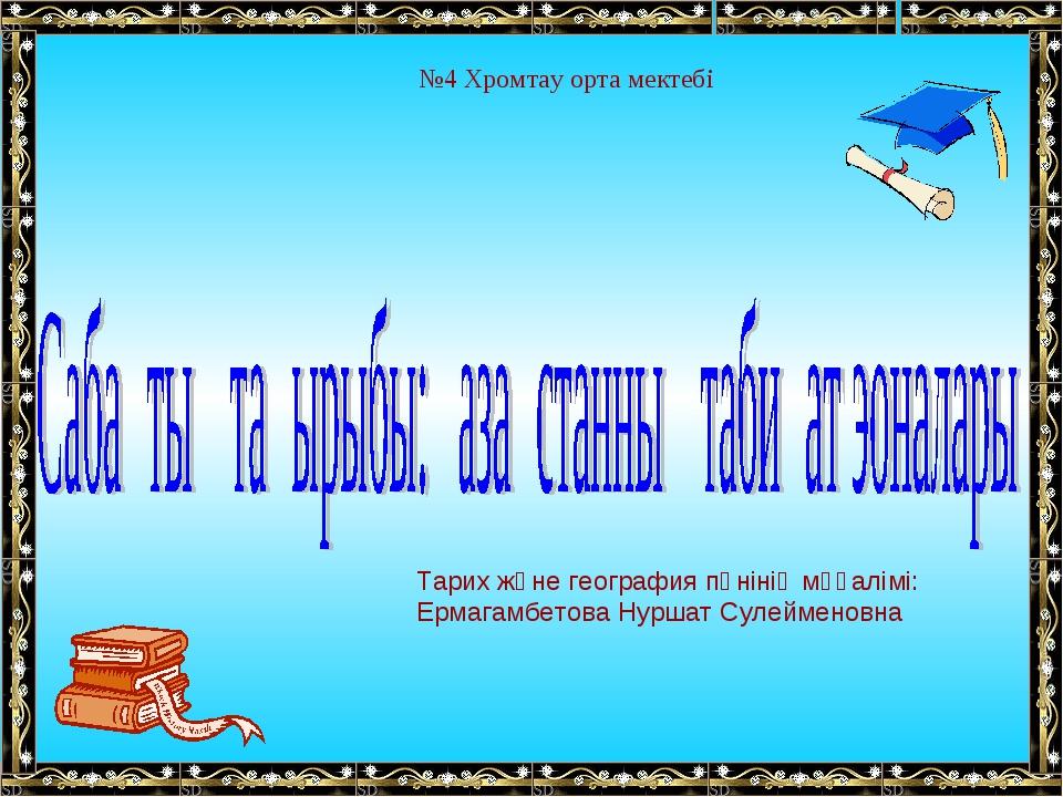 №4 Хромтау орта мектебі Тарих және география пәнінің мұғалімі: Ермагамбетова...