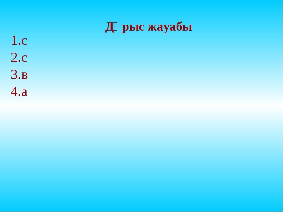 Дұрыс жауабы 1.с 2.с 3.в 4.а
