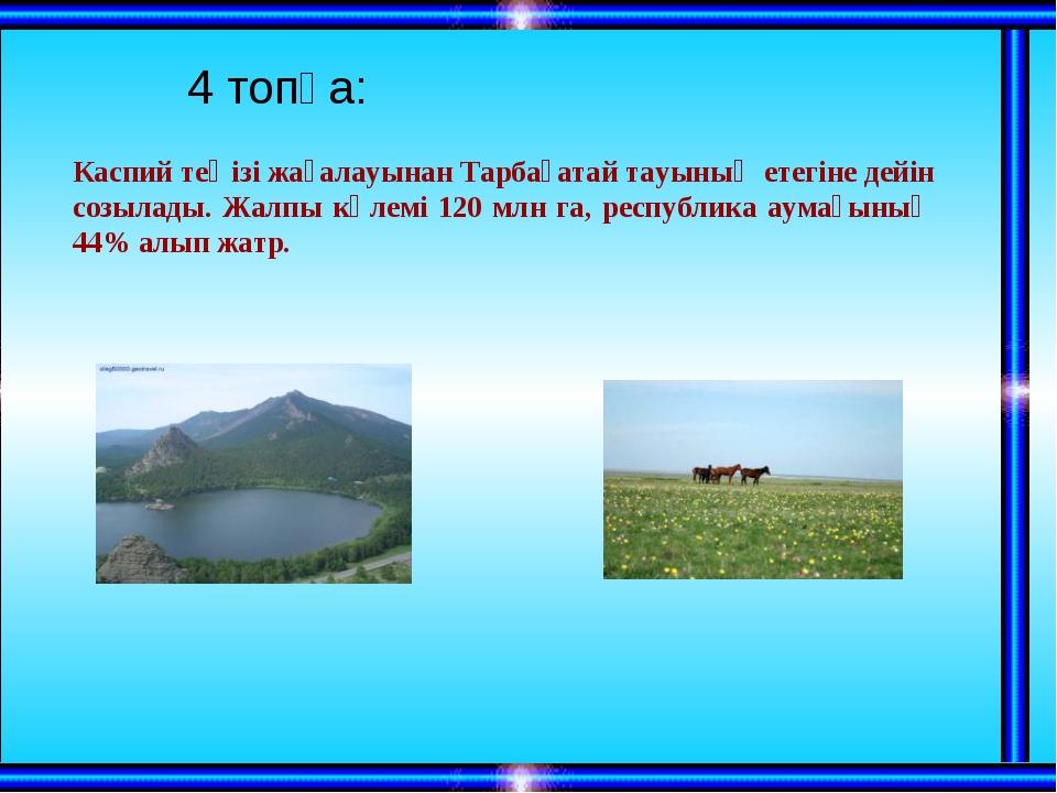 4 топқа: Каспий теңізі жағалауынан Тарбағатай тауының етегіне дейін созылад...