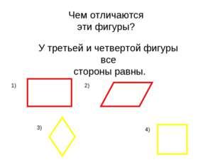 Чем отличаются эти фигуры? У третьей и четвертой фигуры все стороны равны. 1)
