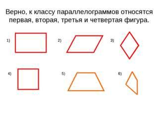 Верно, к классу параллелограммов относятся первая, вторая, третья и четвертая