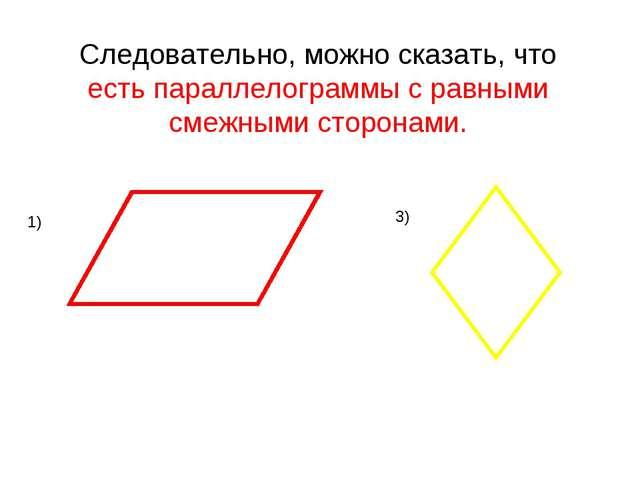 Следовательно, можно сказать, что есть параллелограммы с равными смежными сто...