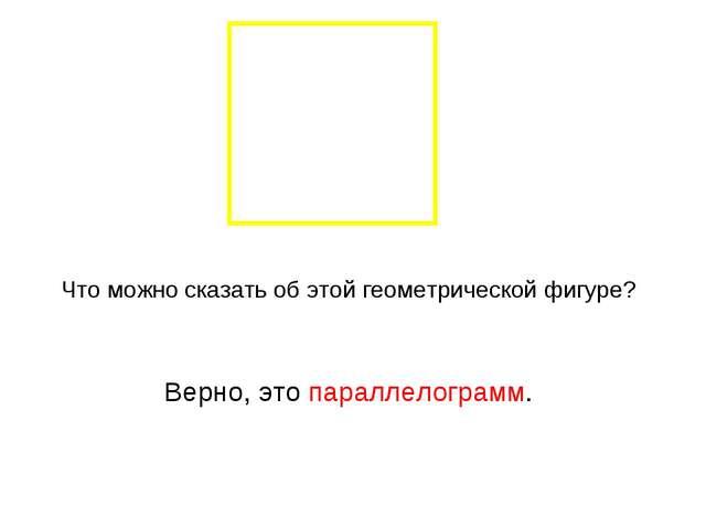 Что можно сказать об этой геометрической фигуре? Верно, это параллелограмм.