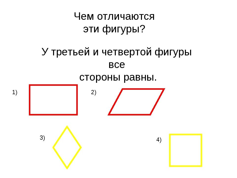 Чем отличаются эти фигуры? У третьей и четвертой фигуры все стороны равны. 1)...