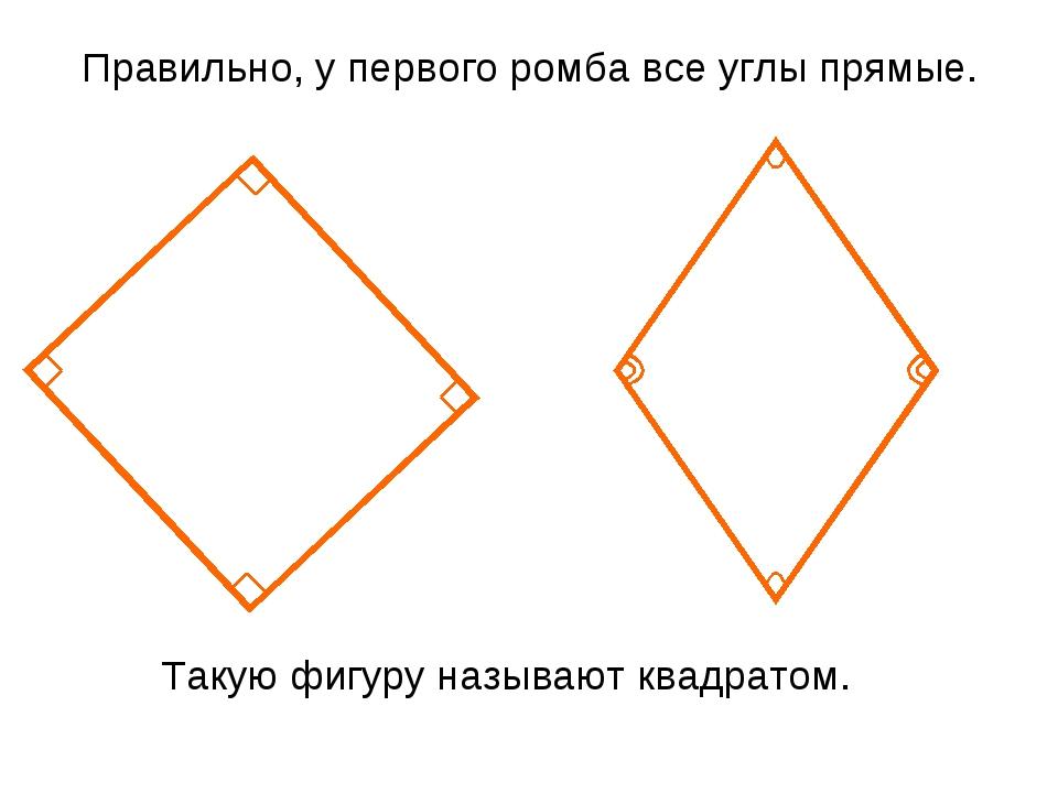Правильно, у первого ромба все углы прямые. Такую фигуру называют квадратом.